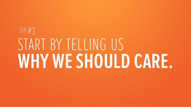 start by telling us WHY WE SHOULD CARE. TIP #3