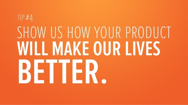 show us how your product WILL MAKE OUR LIVES BETTER. TIP #4