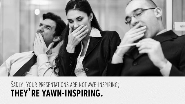 Sadly, your presentations are not awe-inspiring; they're yawn-inspiring.