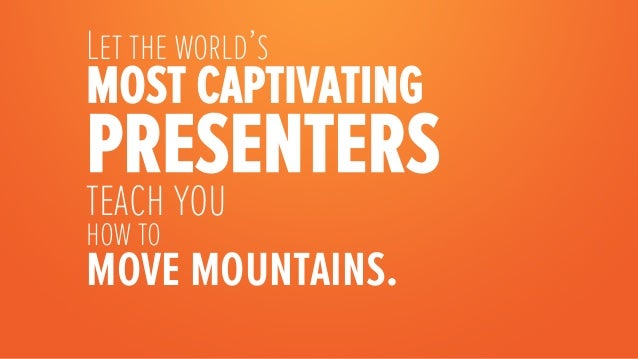 Let the world's most captivating presentersteach you how to move mountains.