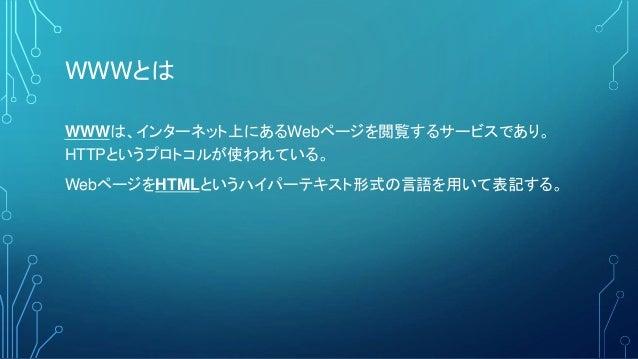 WWWとは WWWは、インターネット上にあるWebページを閲覧するサービスであり。 HTTPというプロトコルが使われている。 WebページをHTMLというハイパーテキスト形式の言語を用いて表記する。