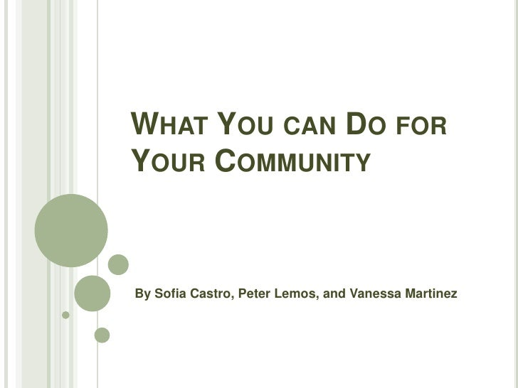 WHAT YOU CAN DO FORYOUR COMMUNITYBy Sofia Castro, Peter Lemos, and Vanessa Martinez