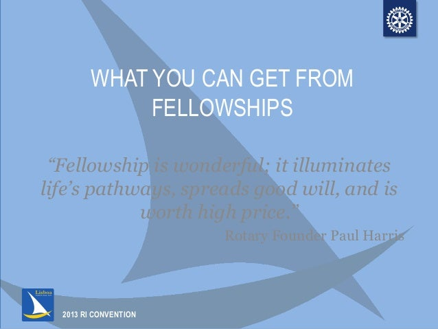 "2013 RI CONVENTION WHAT YOU CAN GET FROM FELLOWSHIPS ""Fellowship is wonderful; it illuminates life's pathways, spreads goo..."