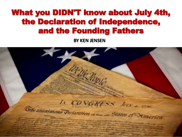 What you DIDN'T know about July 4th, the Declaration of Independence, and the Founding Fathers BY KEN JENSEN