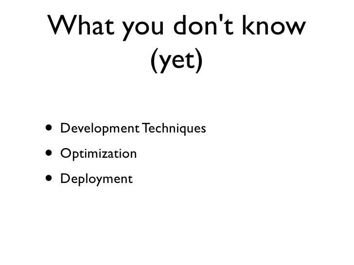 What you dont know       (yet)• Development Techniques• Optimization• Deployment