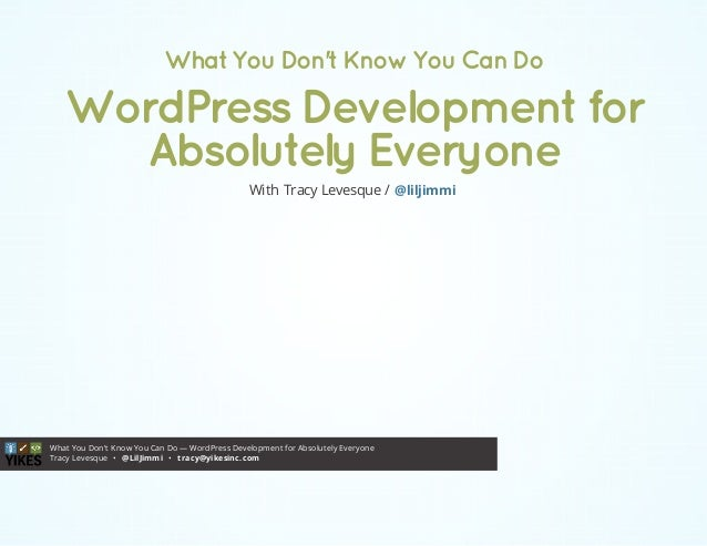 What You Don't Know You Can Do — WordPress Development for Absolutely Everyone Tracy Levesque • •@LilJimmi tracy@yikesinc....