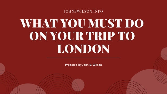 JOHNBWILSON.INFO WHAT YOU MUST DO ON YOUR TRIP TO LONDON Prepared by John B. Wilson