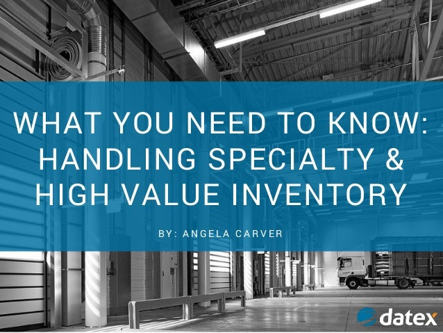 WHAT YOU NEED TO KNOW: HANDLING SPECIALTY & HIGH VALUE INVENTORY B Y : A N G E L A C A R V E R