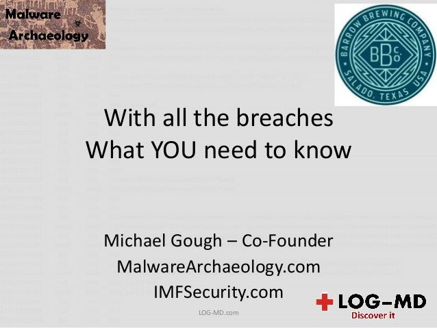 With all the breaches What YOU need to know Michael Gough – Co-Founder MalwareArchaeology.com IMFSecurity.com LOG-MD.com