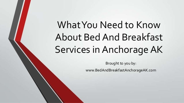 WhatYou Need to KnowAbout Bed And BreakfastServices in Anchorage AKBrought to you by:www.BedAndBreakfastAnchorageAK.com
