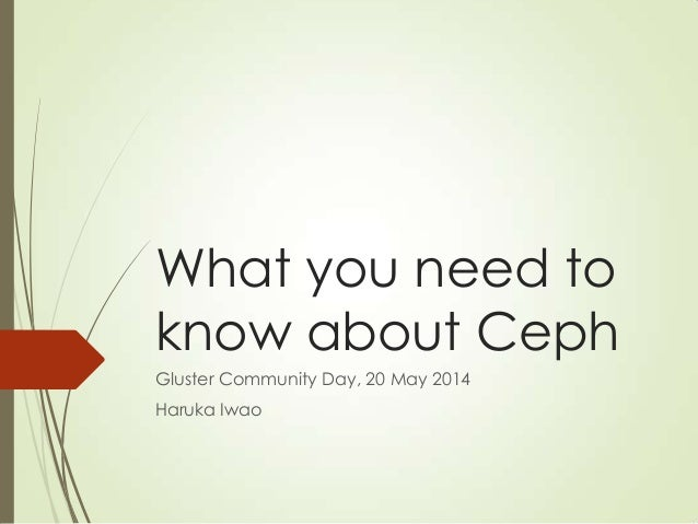 What you need to know about Ceph Gluster Community Day, 20 May 2014 Haruka Iwao