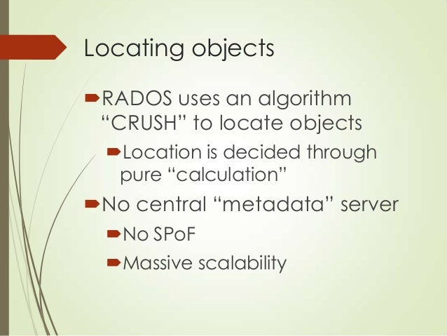 CRUSH 1. Assign a placement group pg = Hash(object name) % num pg 2. CRUSH(pg, cluster map, rule) 1 2