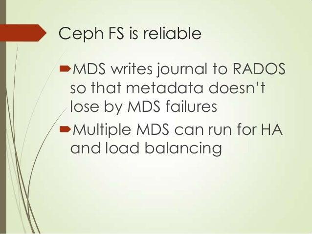 Ceph FS and OSD MDS OSDOSDOSD POSIX Metadata (directory, time, owner, etc) MDS Write metadata journal Data I/O Metadata he...