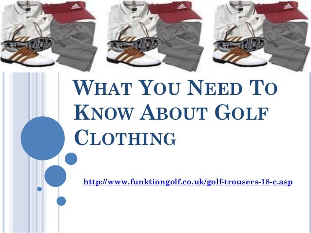 WHAT YOU NEED TOKNOW ABOUT GOLFCLOTHINGhttp://www.funktiongolf.co.uk/golf-trousers-18-c.asp