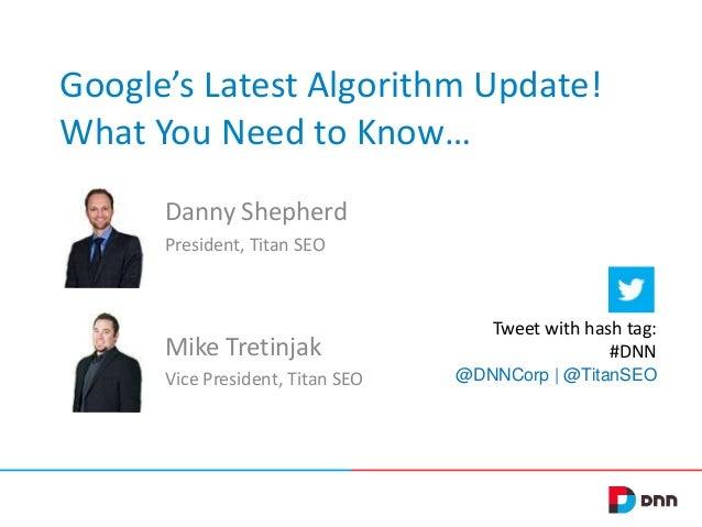 Google's Latest Algorithm Update! What You Need to Know… Danny Shepherd President, Titan SEO Mike Tretinjak Vice President...