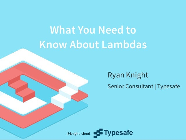 @knight_cloud What You Need to Know About Lambdas Ryan Knight Senior Consultant | Typesafe
