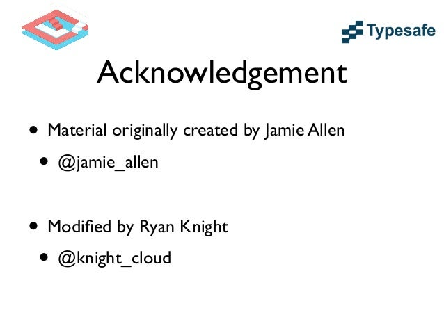 Acknowledgement • Material originally created by Jamie Allen  • @jamie_allen • Modified by Ryan Knight  • @knight_cloud