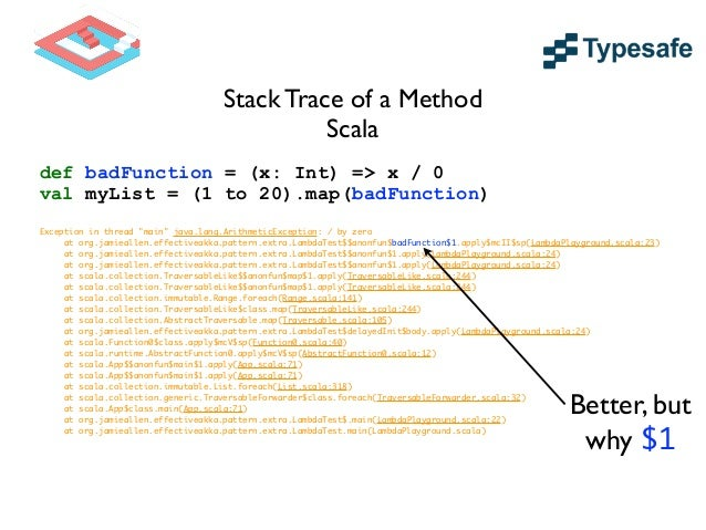 Stack Trace of a Stable Method def badFunction(x: Int) = x / 0 val myList = (1 to 20).map(badFunction) ! Exception in thre...