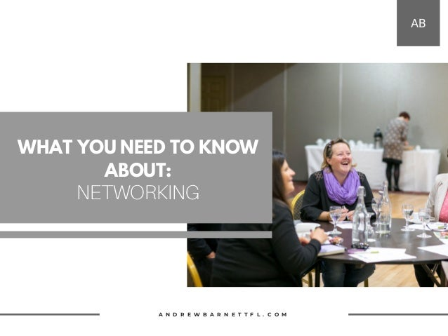 WHAT YOU NEED TO KNOW ABOUT: NETWORKING A N D R E W B A R N E T T F L . C O M AB