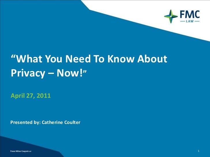 """ What You Need To Know About Privacy – Now! "" April 27, 2011 Presented by: Catherine Coulter"