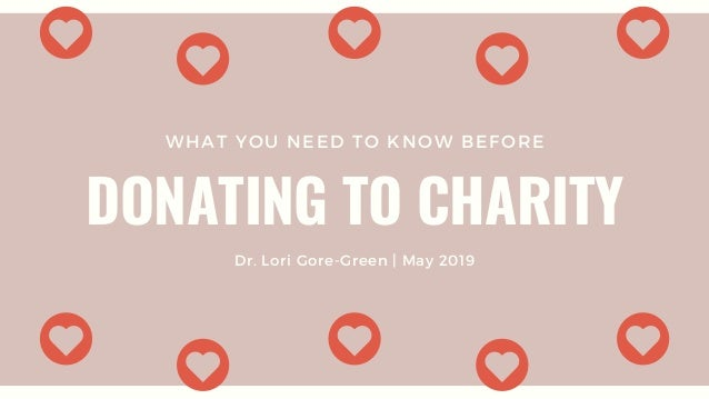 WHAT YOU NEED TO KNOW BEFORE DONATING TO CHARITY Dr. Lori Gore-Green | May 2019