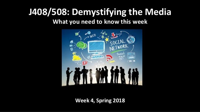 Week 4, Spring 2018 J408/508: Demystifying the Media What you need to know this week