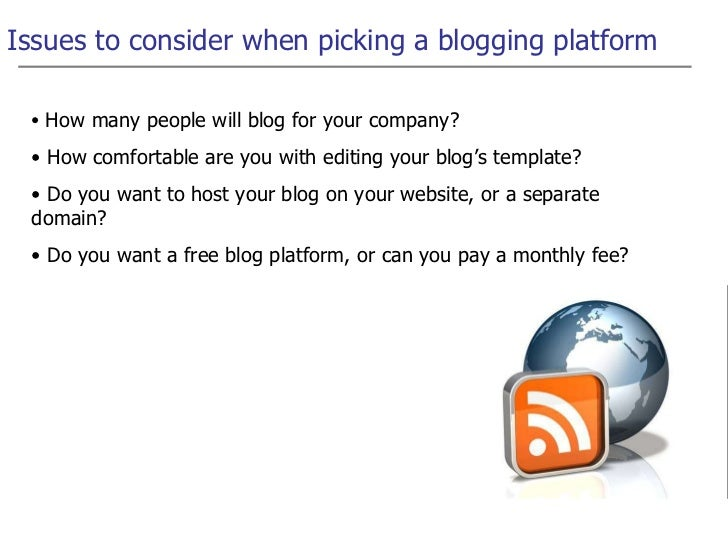 Issues to consider when picking a blogging platform <ul><li>How many people will blog for your company? </li></ul><ul><li>...
