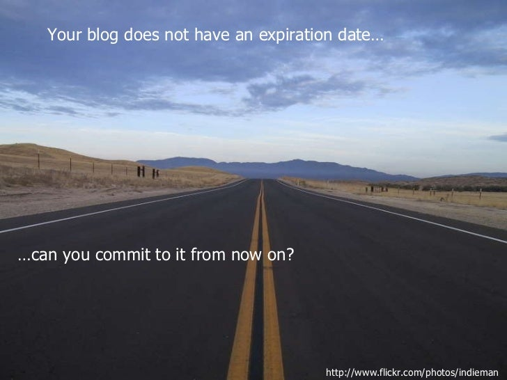Your blog does not have an expiration date… … can you commit to it from now on? http://www.flickr.com/photos/indieman/