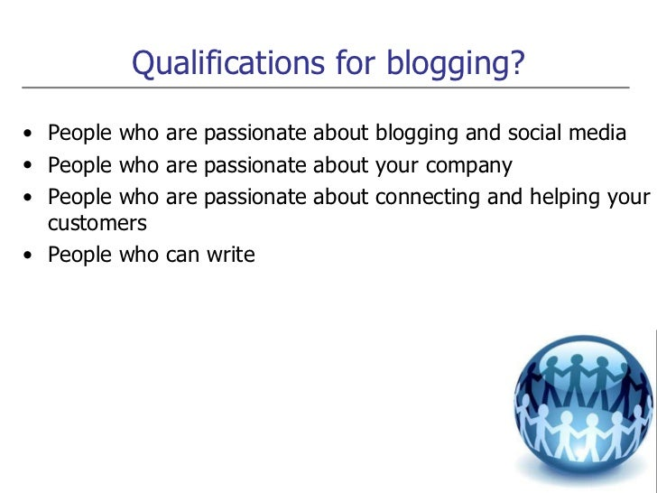 Qualifications for blogging? <ul><li>People who are passionate about blogging and social media </li></ul><ul><li>People wh...