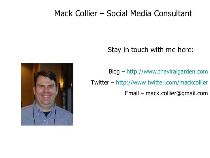 Mack Collier – Social Media Consultant Stay in touch with me here: Blog –  http://www.theviralgarden.com Twitter –  http:/...
