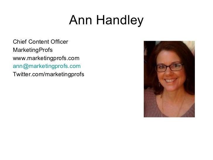 Ann Handley <ul><li>Chief Content Officer </li></ul><ul><li>MarketingProfs </li></ul><ul><li>www.marketingprofs.com </li><...