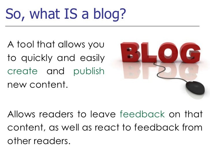 So, what IS a blog? A tool that allows you to quickly and easily  create  and  publish  new content. Allows readers to lea...