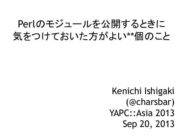 Perlのモジュールを公開するときに 気をつけておいた方がよい**個のこと Kenichi Ishigaki (@charsbar) YAPC::Asia 2013 Sep 20, 2013