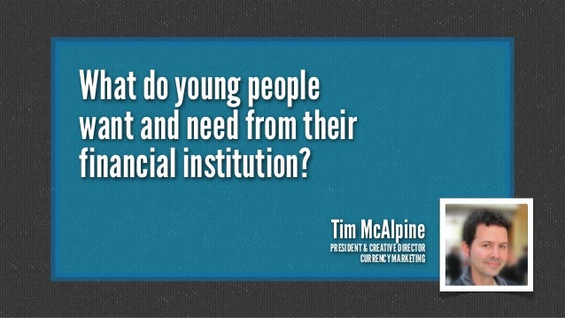 What do young people want and need from their financial institution? Tim McAlpine  PRESIDENT & CREATIVE DIRECTOR CURRENCY ...