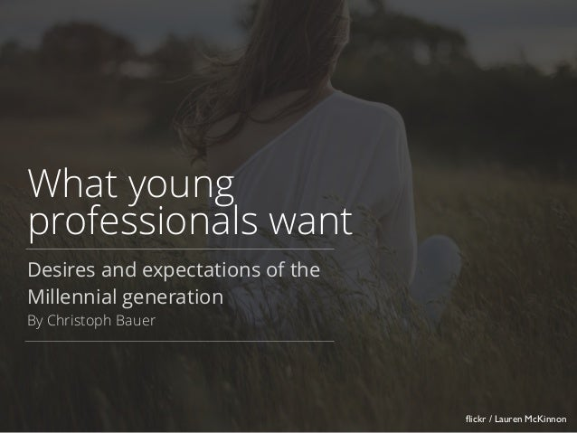 What young professionals want Desires and expectations of the Millennial generation By Christoph Bauer flickr / Lauren McKi...