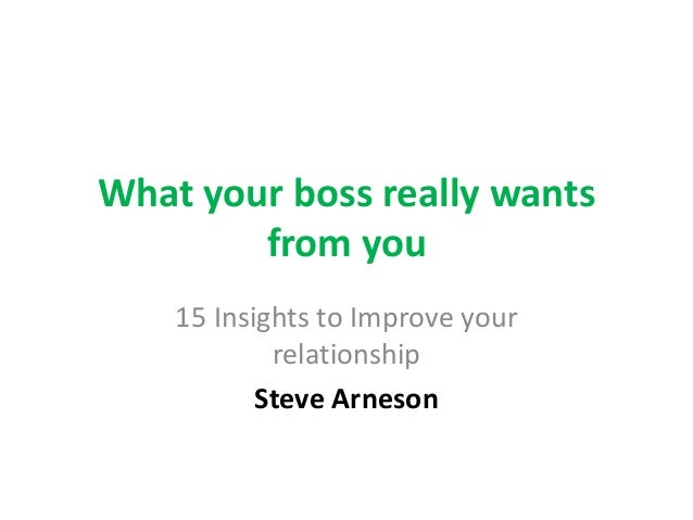 What your boss really wants from you 15 Insights to Improve your relationship Steve Arneson