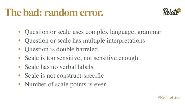 LIVE #RelateLive Thebad:randomerror. • Question or scale uses complex language, grammar • Question or scale has multiple i...