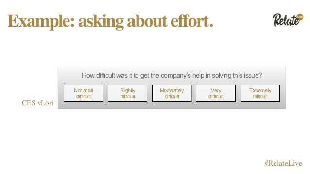 LIVE #RelateLive Example:askingabouteffort. CES vLori How difficult was it to get the company's help in solving this issue...