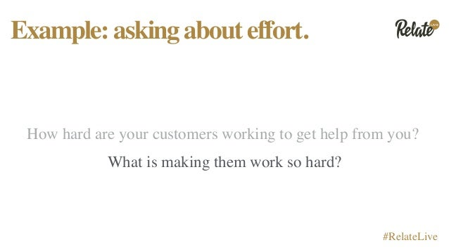 LIVE #RelateLive Example:askingabouteffort. How hard are your customers working to get help from you? What is making them ...