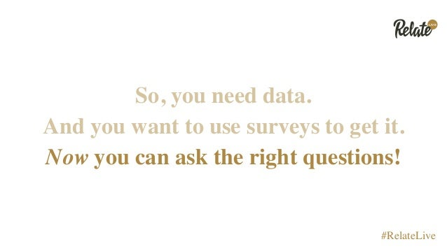LIVE #RelateLive So, you need data. And you want to use surveys to get it. Now you can ask the right questions!
