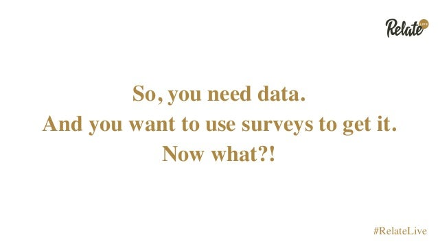 LIVE #RelateLive So, you need data. And you want to use surveys to get it. Now what?!