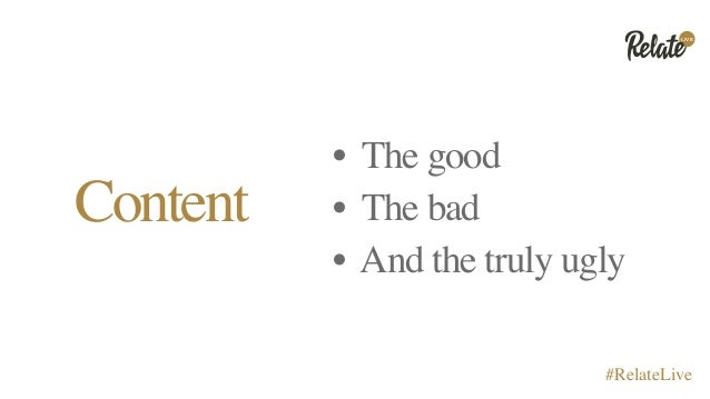 LIVE #RelateLive Content • The good • The bad • And the truly ugly