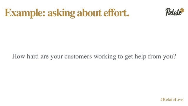LIVE #RelateLive Example:askingabouteffort. How hard are your customers working to get help from you?