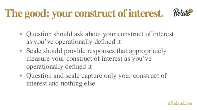 LIVE #RelateLive Thegood:yourconstructofinterest. • Question should ask about your construct of interest as you've operati...