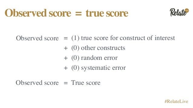 LIVE #RelateLive Observedscore = truescore Observed score = (1) true score for construct of interest + (0) other construct...
