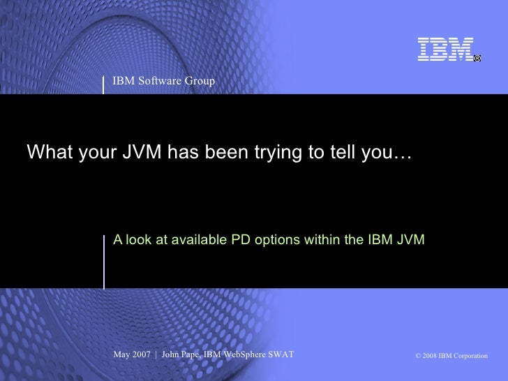 IBM Software Group     What your JVM has been trying to tell you…             A look at available PD options within the IB...