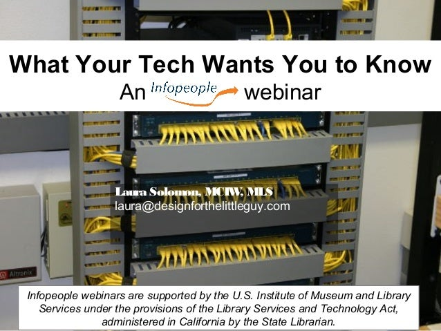 What Your Tech Wants You to KnowAn webinarLaura Solomon, MCIW, MLSlaura@designforthelittleguy.comInfopeople webinars are s...