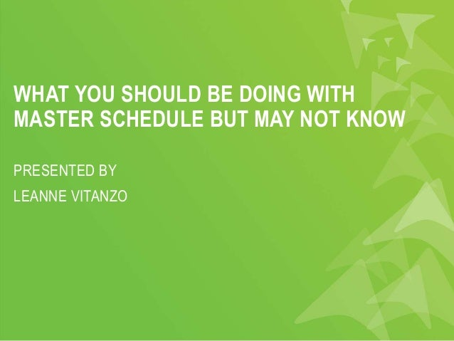 WHAT YOU SHOULD BE DOING WITH MASTER SCHEDULE BUT MAY NOT KNOW PRESENTED BY LEANNE VITANZO