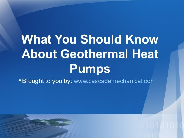 What You Should Know About Geothermal Heat Pumps Brought to you by: www.cascademechanical.com