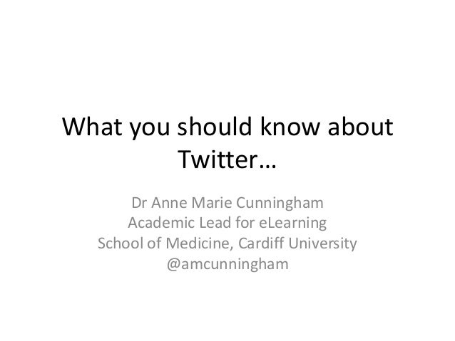 What you should know about         Twitter…      Dr Anne Marie Cunningham      Academic Lead for eLearning  School of Medi...